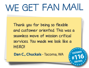Dan C., Chuckals Tacoma, WA Thank you for being so flexible and customer oriented. This was a seamless move of mission critical services. You made me look like a HERO!