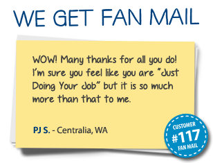 "PJ S. Centralia, WA WOW! Many thanks for all you do! I'm sure you feel like you are ""Just Doing Your Job"" but it is so much more than that to me."