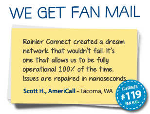 Scott H., AmeriCall Tacoma, WA Rainier Connect created a dream network that wouldn't fail. It's one that allows us to be fully operational 100% of the time. Issues are repaired in nanoseconds.
