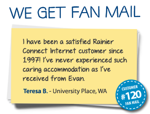 Teresa B. University Place, WA I have been a satisfied Rainier Connect Internet customer since 1997! I've never experienced such caring accommodation as I've received from Evan.