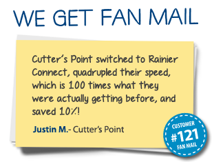 Justin M. Cutter's Point Cutter's Point switched to Rainier Connect, quadrupled their speed, which is 100 times what they were actually getting before, and saved 10%!