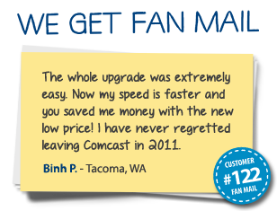 Binh P. Tacoma, WA The whole upgrade was extremely easy. Now my speed is faster and you saved me money with the new low price! I have never regretted leaving Comcast in 2011.