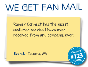 Evan J. Tacoma, WA Rainier Connect has the nicest customer service I have ever received from any company, ever.