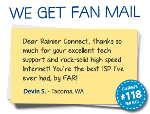 Devin S. Tacoma, WA Dear Rainier Connect, thanks so much for your excellent tech support and rock-solid high speed Internet! You're the best ISP I've ever had, by FAR!